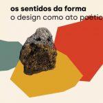 Exposição: OS SENTIDOS DA FORMA – o design como ato poético